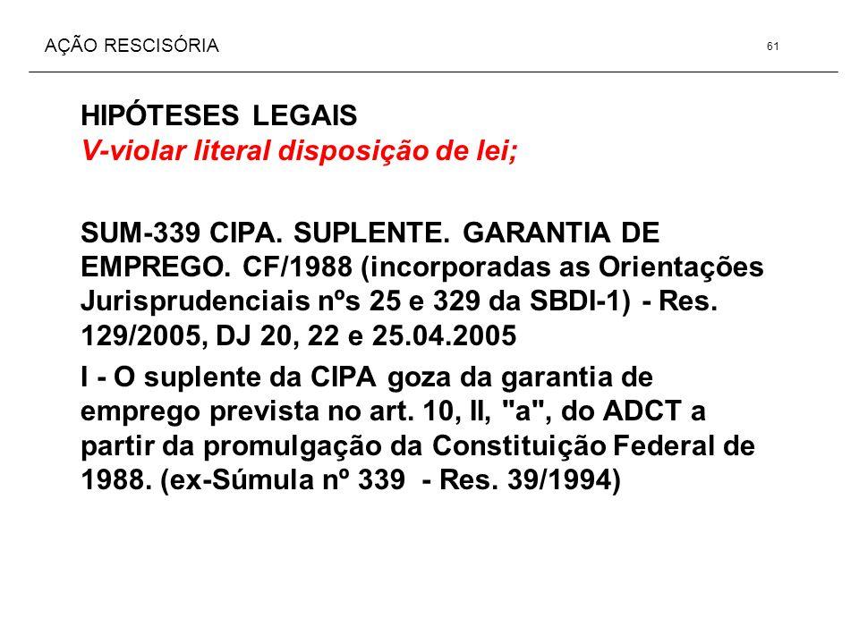 AÇÃO RESCISÓRIA HIPÓTESES LEGAIS V-violar literal disposição de lei; SUM-339 CIPA. SUPLENTE. GARANTIA DE EMPREGO. CF/1988 (incorporadas as Orientações