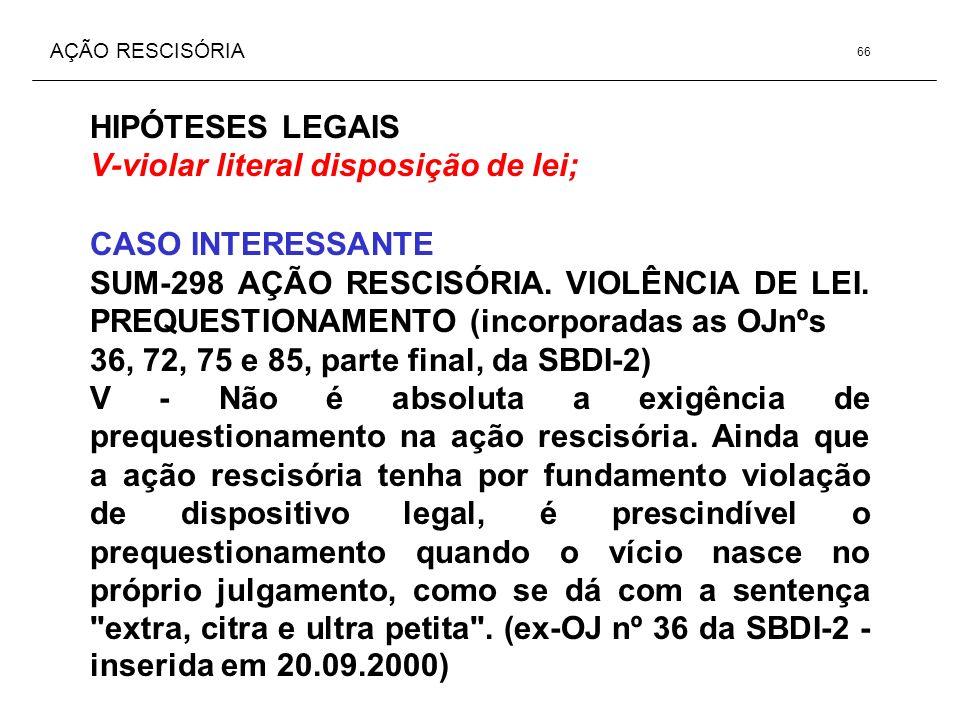 AÇÃO RESCISÓRIA HIPÓTESES LEGAIS V-violar literal disposição de lei; CASO INTERESSANTE SUM-298 AÇÃO RESCISÓRIA. VIOLÊNCIA DE LEI. PREQUESTIONAMENTO (i