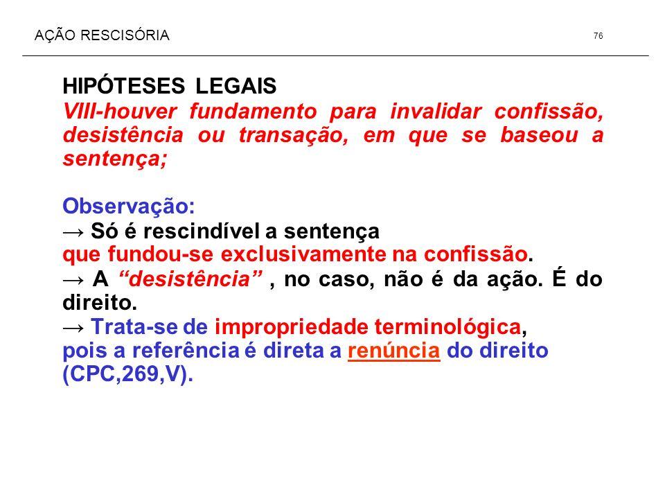 AÇÃO RESCISÓRIA HIPÓTESES LEGAIS VIII-houver fundamento para invalidar confissão, desistência ou transação, em que se baseou a sentença; Observação: S