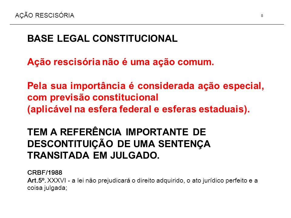 AÇÃO RESCISÓRIA BASE LEGAL CONSTITUCIONAL Ação rescisória não é uma ação comum. Pela sua importância é considerada ação especial, com previsão constit