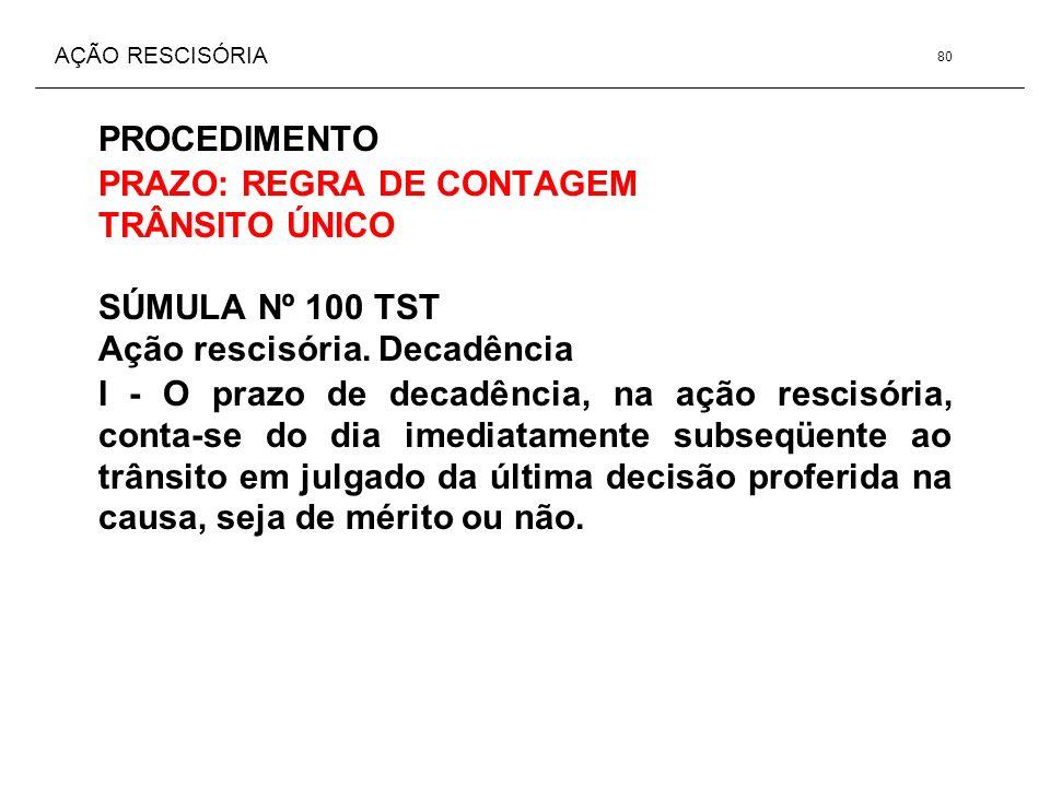 AÇÃO RESCISÓRIA PROCEDIMENTO PRAZO: REGRA DE CONTAGEM TRÂNSITO ÚNICO SÚMULA Nº 100 TST Ação rescisória. Decadência I - O prazo de decadência, na ação