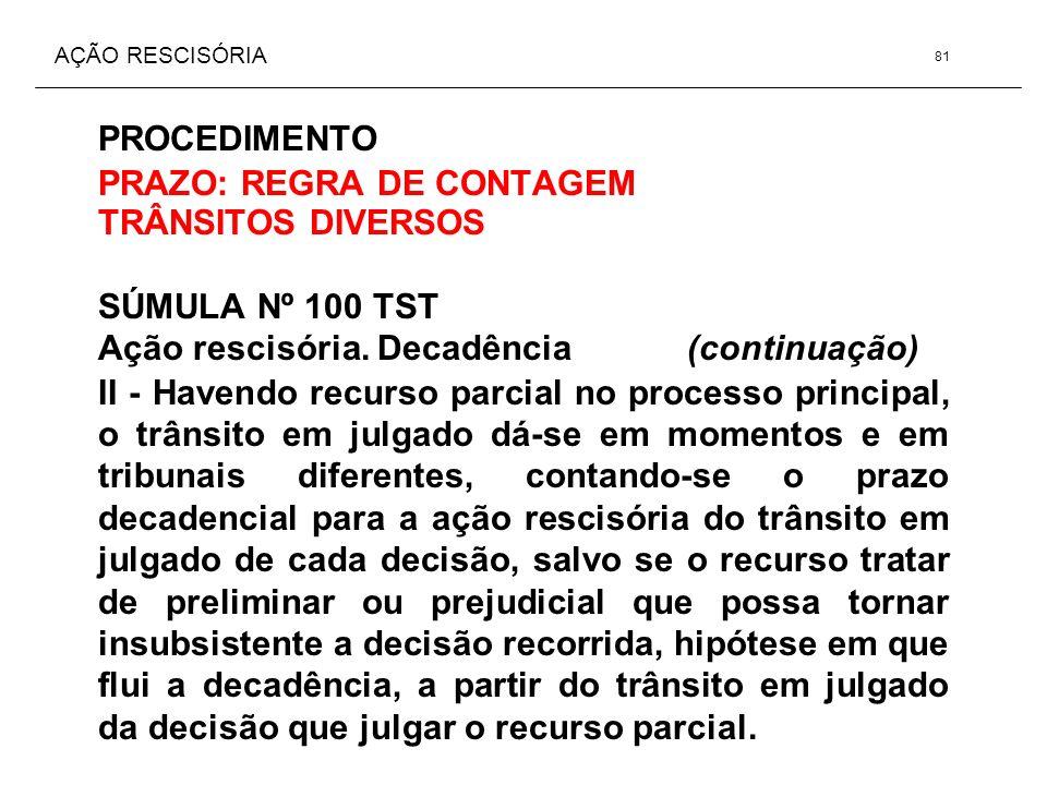 AÇÃO RESCISÓRIA PROCEDIMENTO PRAZO: REGRA DE CONTAGEM TRÂNSITOS DIVERSOS SÚMULA Nº 100 TST Ação rescisória. Decadência (continuação) II - Havendo recu