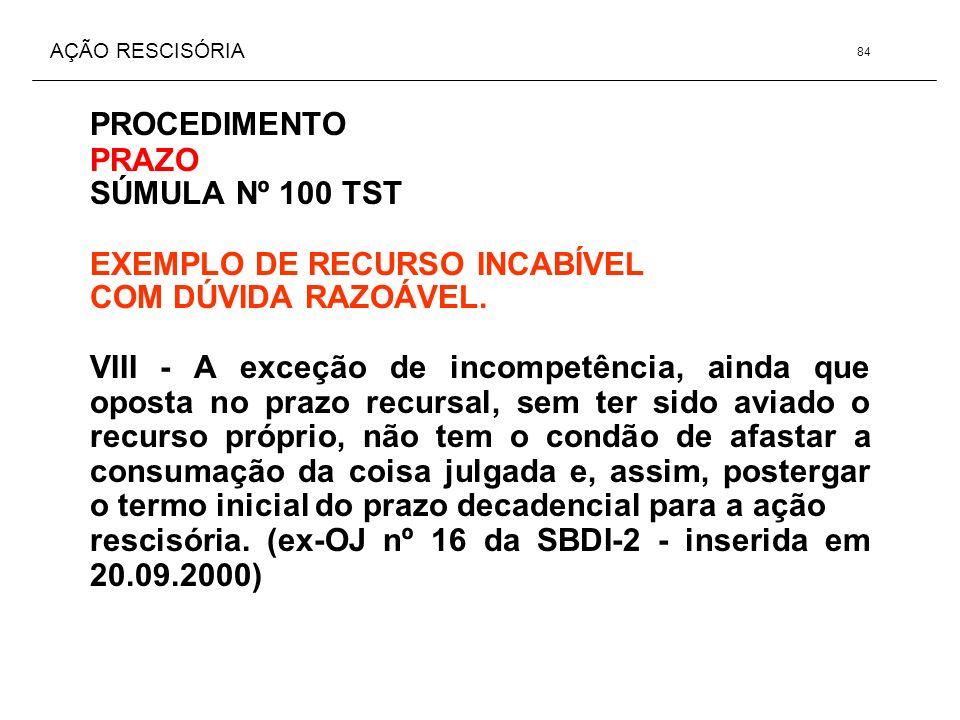AÇÃO RESCISÓRIA PROCEDIMENTO PRAZO SÚMULA Nº 100 TST EXEMPLO DE RECURSO INCABÍVEL COM DÚVIDA RAZOÁVEL. VIII - A exceção de incompetência, ainda que op
