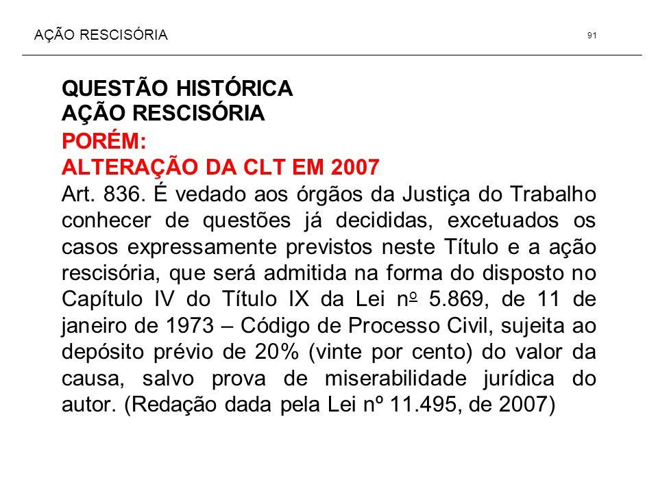 AÇÃO RESCISÓRIA QUESTÃO HISTÓRICA AÇÃO RESCISÓRIA PORÉM: ALTERAÇÃO DA CLT EM 2007 Art. 836. É vedado aos órgãos da Justiça do Trabalho conhecer de que