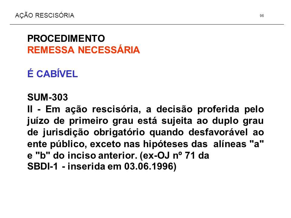 AÇÃO RESCISÓRIA PROCEDIMENTO REMESSA NECESSÁRIA É CABÍVEL SUM-303 II - Em ação rescisória, a decisão proferida pelo juízo de primeiro grau está sujeit