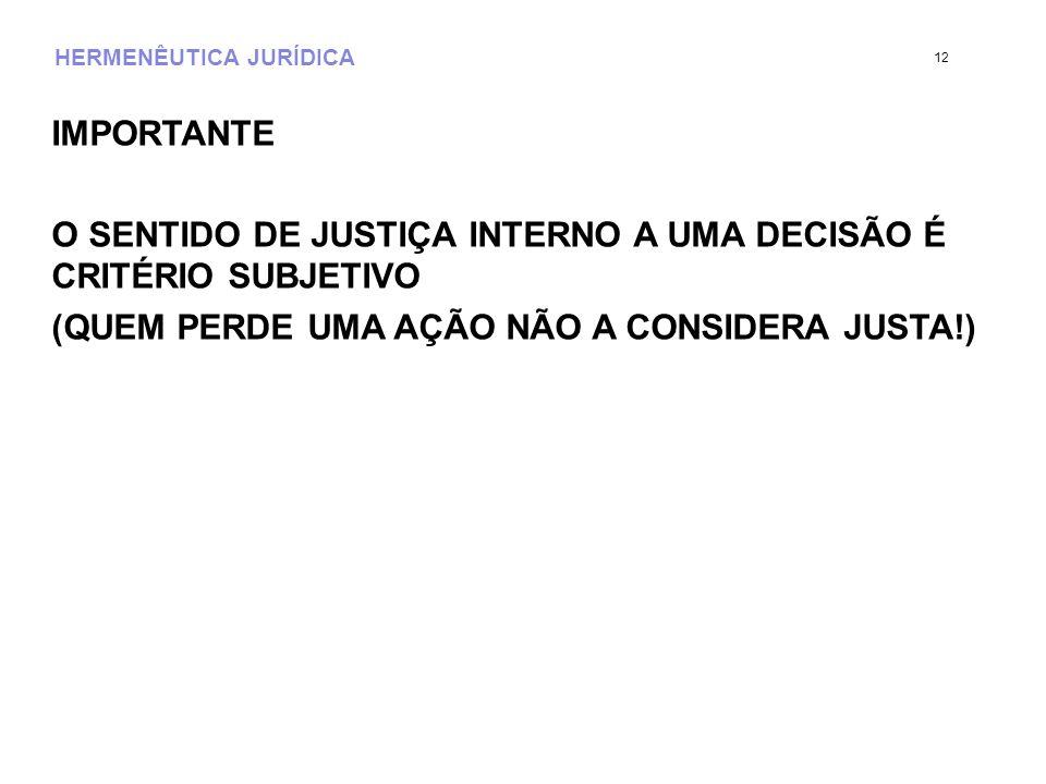HERMENÊUTICA JURÍDICA IMPORTANTE O SENTIDO DE JUSTIÇA INTERNO A UMA DECISÃO É CRITÉRIO SUBJETIVO (QUEM PERDE UMA AÇÃO NÃO A CONSIDERA JUSTA!) 12