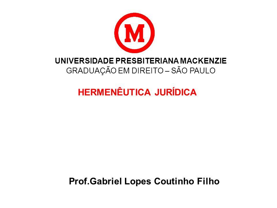 UNIVERSIDADE PRESBITERIANA MACKENZIE GRADUAÇÃO EM DIREITO – SÃO PAULO HERMENÊUTICA JURÍDICA Prof.Gabriel Lopes Coutinho Filho