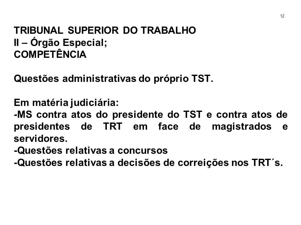 TRIBUNAL SUPERIOR DO TRABALHO II – Órgão Especial; COMPETÊNCIA Questões administrativas do próprio TST. Em matéria judiciária: -MS contra atos do pres