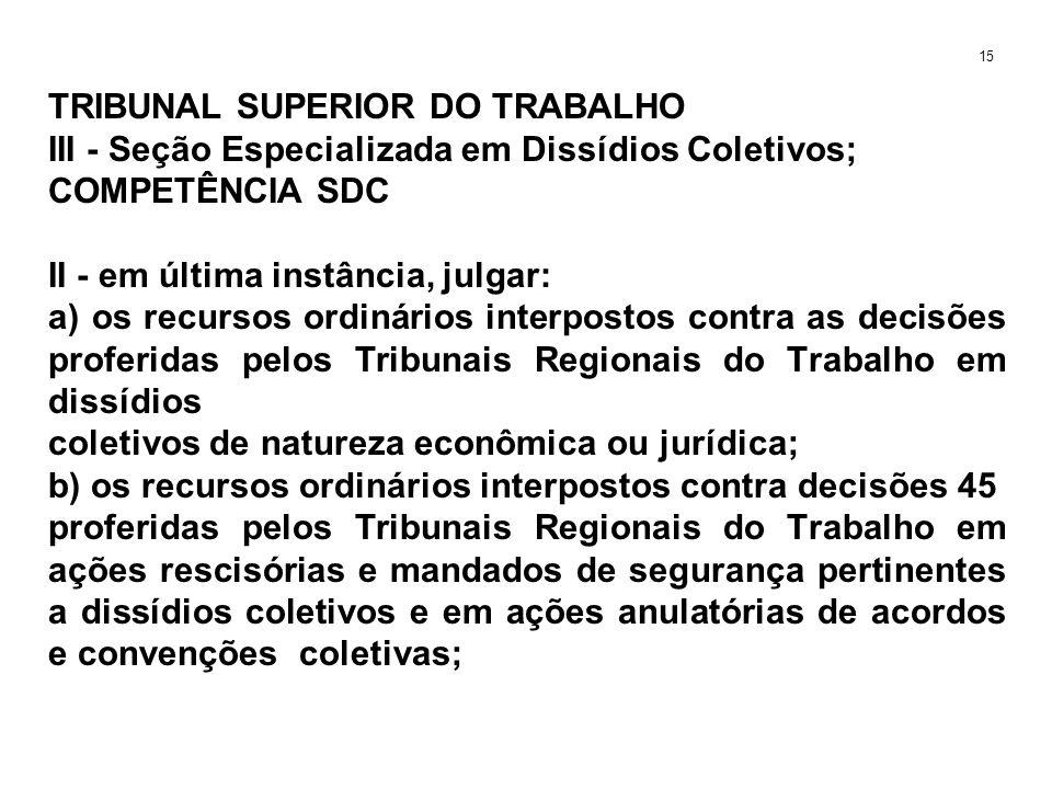 TRIBUNAL SUPERIOR DO TRABALHO III - Seção Especializada em Dissídios Coletivos; COMPETÊNCIA SDC II - em última instância, julgar: a) os recursos ordin