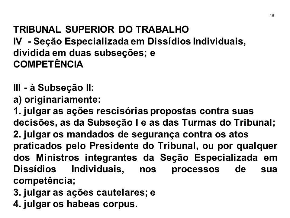 TRIBUNAL SUPERIOR DO TRABALHO IV - Seção Especializada em Dissídios Individuais, dividida em duas subseções; e COMPETÊNCIA III - à Subseção II: a) ori