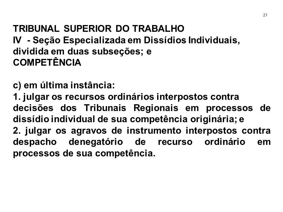 TRIBUNAL SUPERIOR DO TRABALHO IV - Seção Especializada em Dissídios Individuais, dividida em duas subseções; e COMPETÊNCIA c) em última instância: 1.