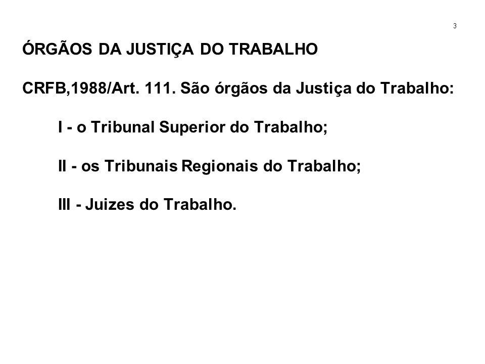 ÓRGÃOS DA JUSTIÇA DO TRABALHO CRFB,1988/Art. 111. São órgãos da Justiça do Trabalho: I - o Tribunal Superior do Trabalho; II - os Tribunais Regionais