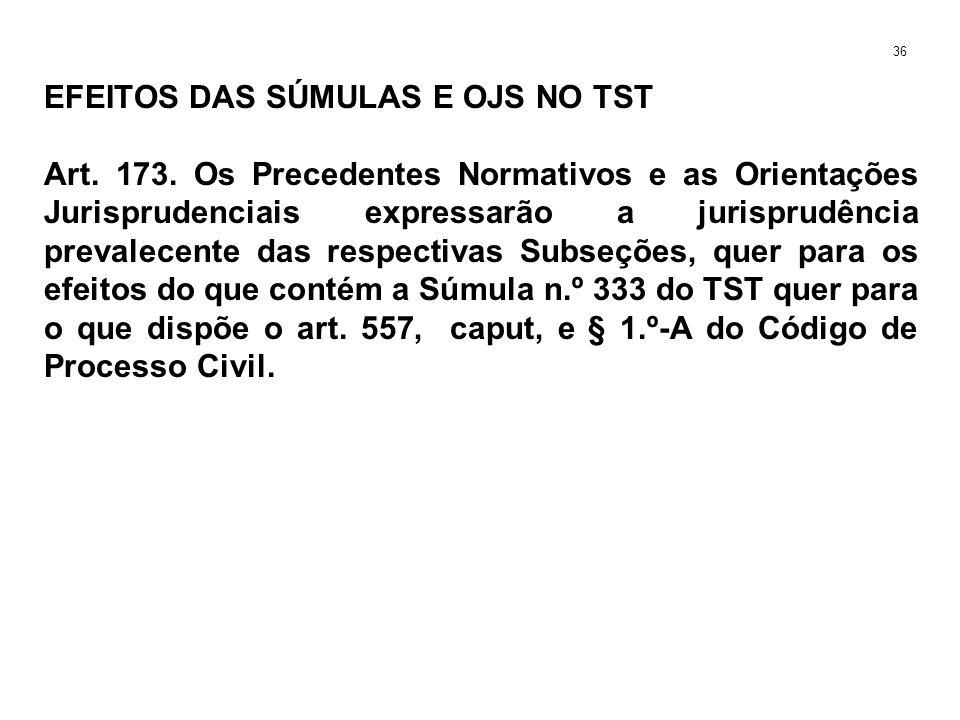 EFEITOS DAS SÚMULAS E OJS NO TST Art. 173. Os Precedentes Normativos e as Orientações Jurisprudenciais expressarão a jurisprudência prevalecente das r
