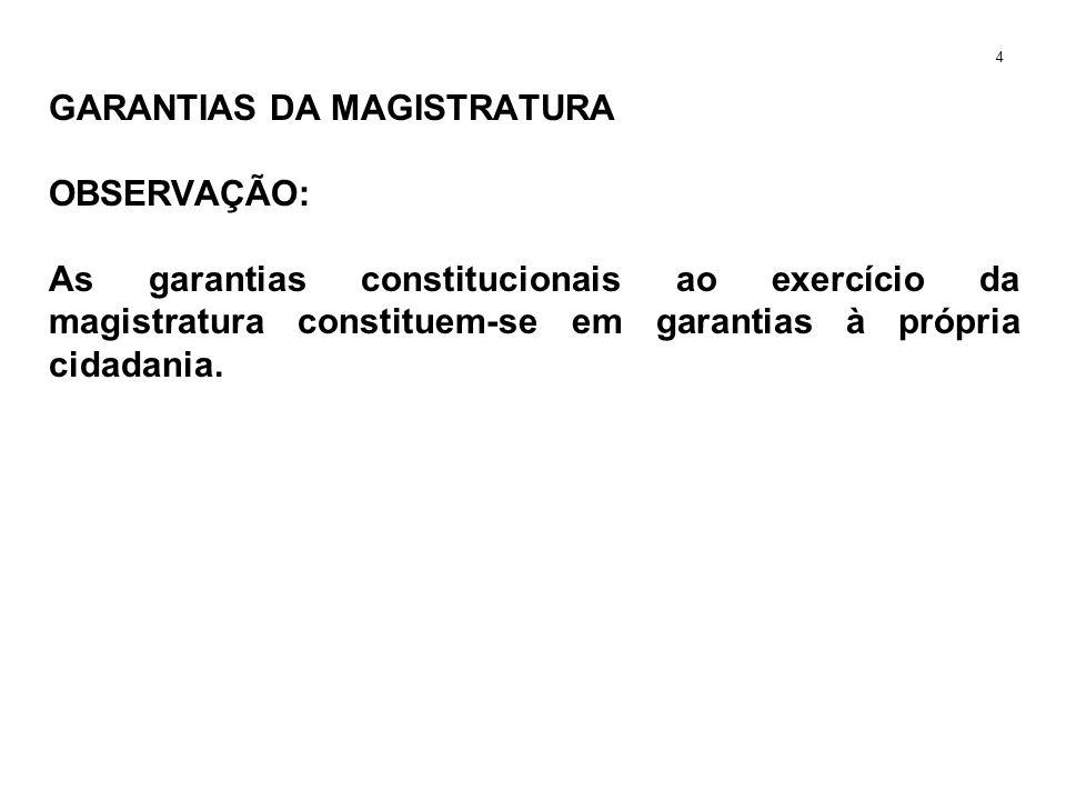 GARANTIAS DA MAGISTRATURA OBSERVAÇÃO: As garantias constitucionais ao exercício da magistratura constituem-se em garantias à própria cidadania. 4