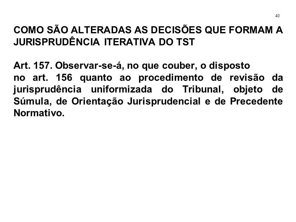 COMO SÃO ALTERADAS AS DECISÕES QUE FORMAM A JURISPRUDÊNCIA ITERATIVA DO TST Art. 157. Observar-se-á, no que couber, o disposto no art. 156 quanto ao p