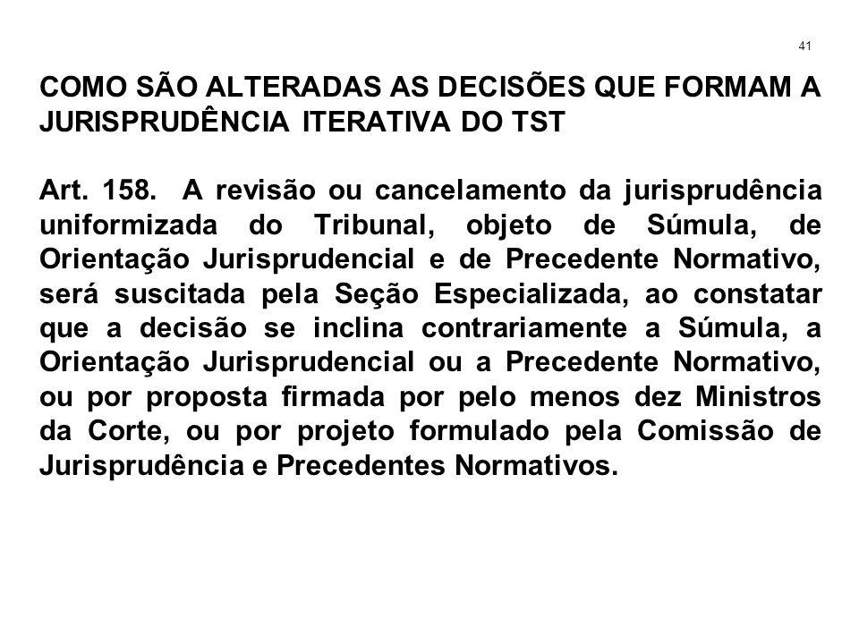 COMO SÃO ALTERADAS AS DECISÕES QUE FORMAM A JURISPRUDÊNCIA ITERATIVA DO TST Art. 158. A revisão ou cancelamento da jurisprudência uniformizada do Trib