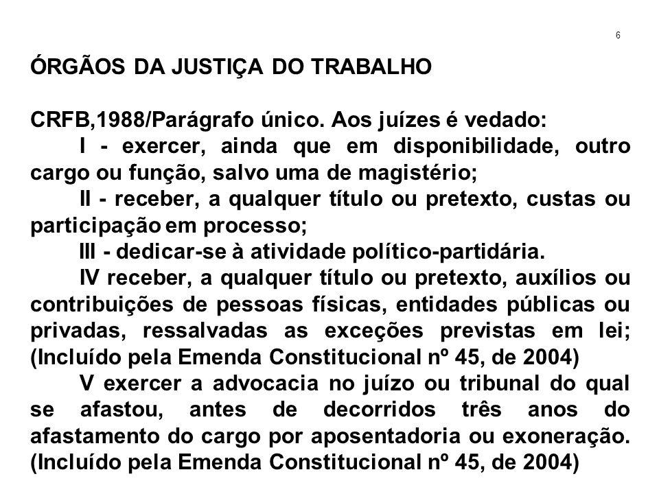 ÓRGÃOS DA JUSTIÇA DO TRABALHO CRFB,1988/Parágrafo único. Aos juízes é vedado: I - exercer, ainda que em disponibilidade, outro cargo ou função, salvo