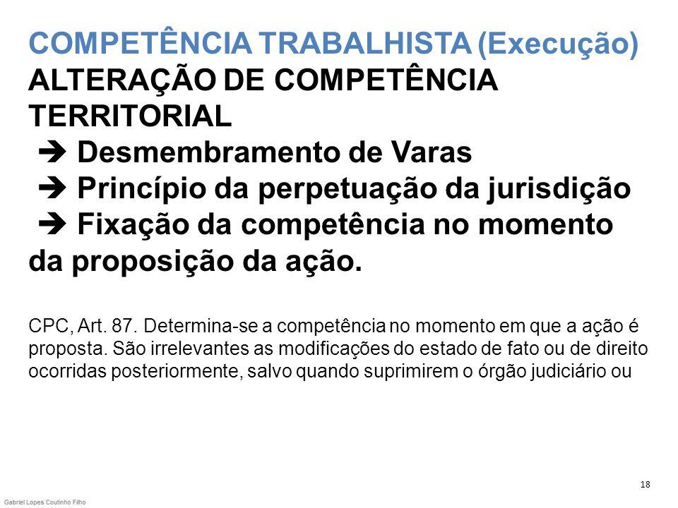 COMPETÊNCIA TRABALHISTA (Execução) ALTERAÇÃO DE COMPETÊNCIA TERRITORIAL Desmembramento de Varas Princípio da perpetuação da jurisdição Fixação da comp