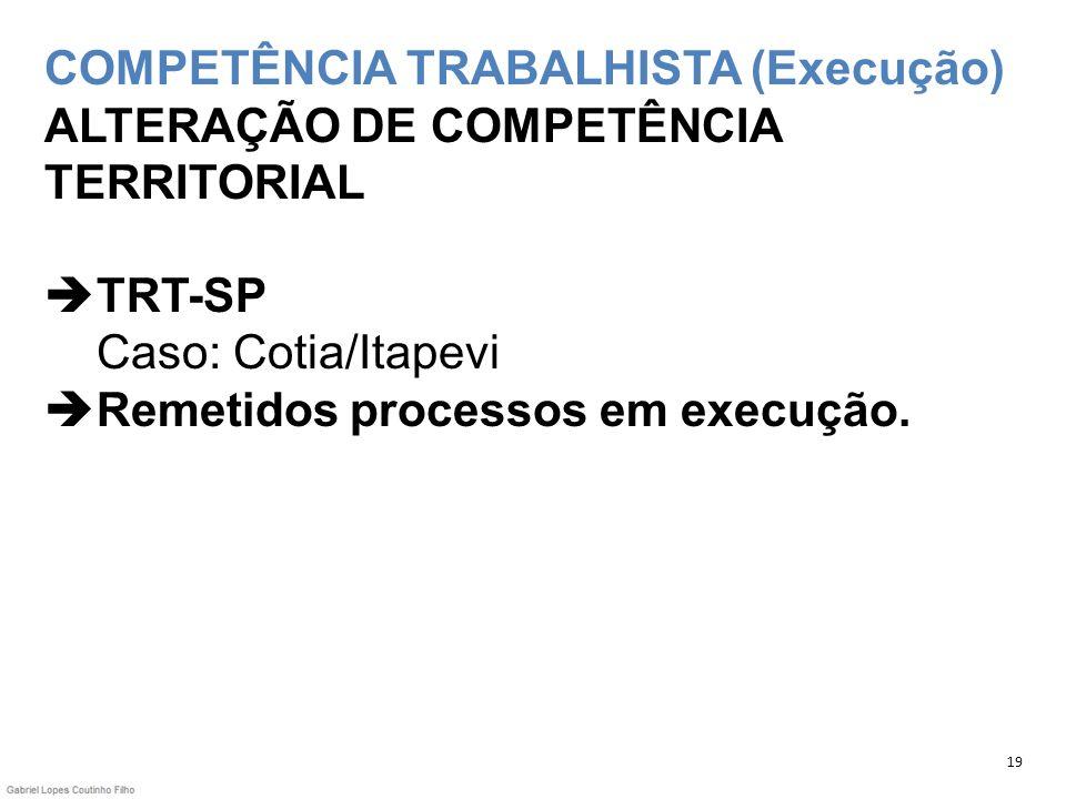 COMPETÊNCIA TRABALHISTA (Execução) ALTERAÇÃO DE COMPETÊNCIA TERRITORIAL TRT-SP Caso: Cotia/Itapevi Remetidos processos em execução. 19