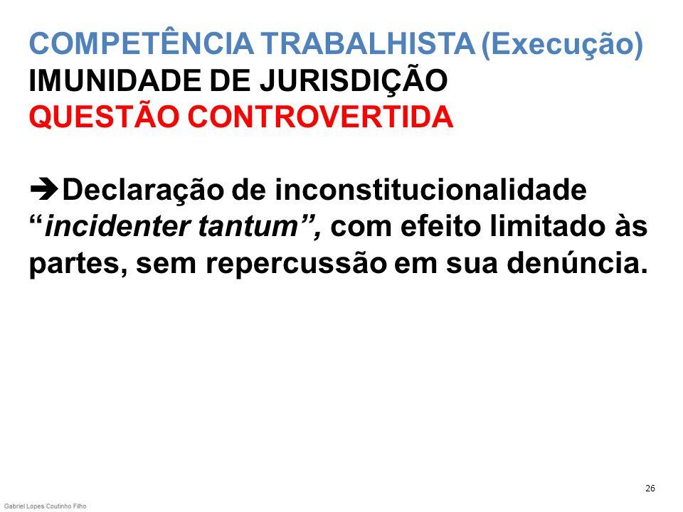 COMPETÊNCIA TRABALHISTA (Execução) IMUNIDADE DE JURISDIÇÃO QUESTÃO CONTROVERTIDA Declaração de inconstitucionalidadeincidenter tantum, com efeito limi