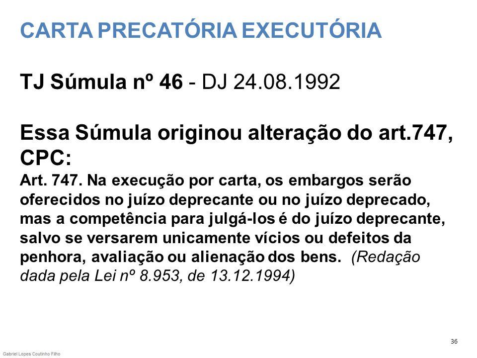 CARTA PRECATÓRIA EXECUTÓRIA TJ Súmula nº 46 - DJ 24.08.1992 Essa Súmula originou alteração do art.747, CPC: Art. 747. Na execução por carta, os embarg