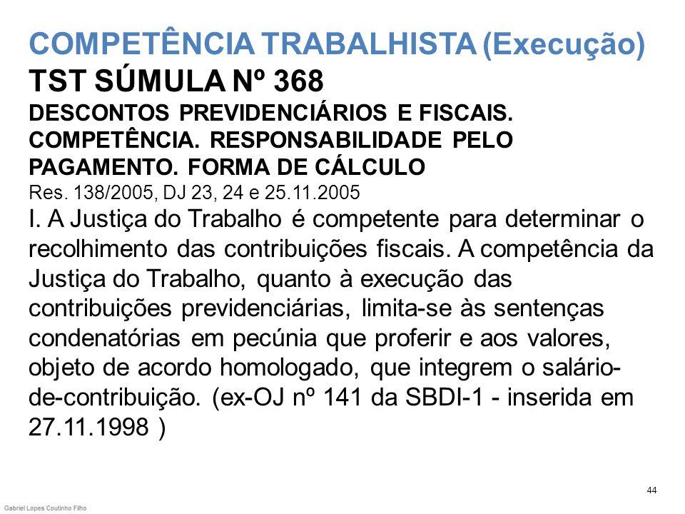 COMPETÊNCIA TRABALHISTA (Execução) TST SÚMULA Nº 368 DESCONTOS PREVIDENCIÁRIOS E FISCAIS. COMPETÊNCIA. RESPONSABILIDADE PELO PAGAMENTO. FORMA DE CÁLCU