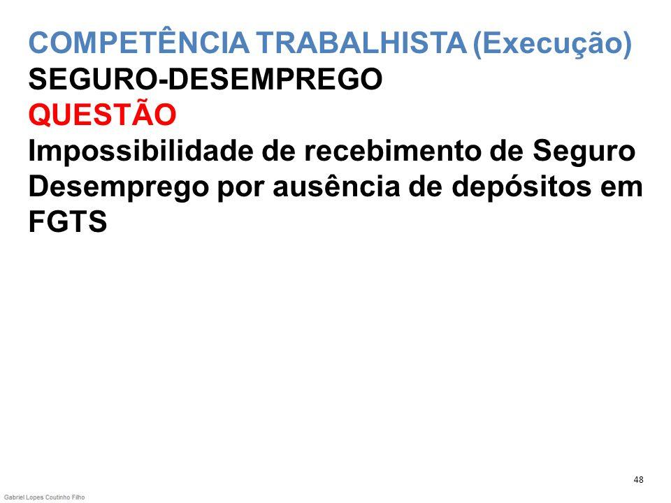 COMPETÊNCIA TRABALHISTA (Execução) SEGURO-DESEMPREGO QUESTÃO Impossibilidade de recebimento de Seguro Desemprego por ausência de depósitos em FGTS 48