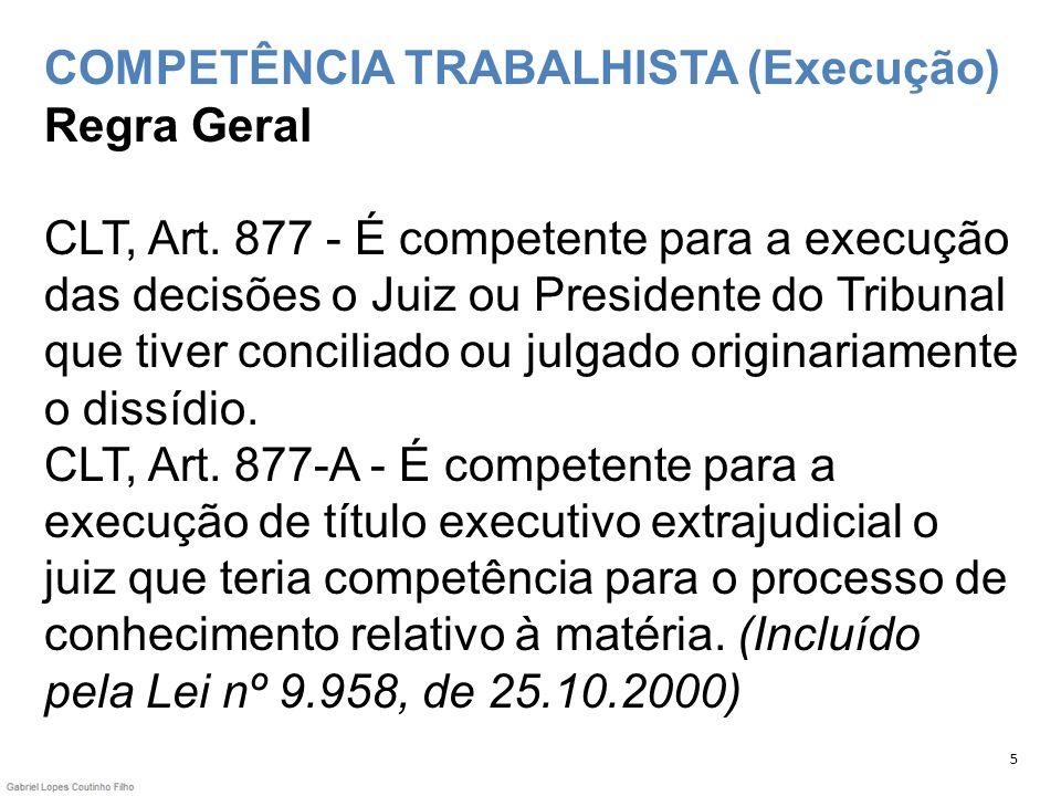 COMPETÊNCIA TRABALHISTA (Execução) Regra Geral CLT, Art. 877 - É competente para a execução das decisões o Juiz ou Presidente do Tribunal que tiver co