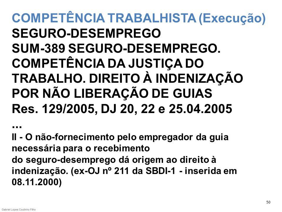 COMPETÊNCIA TRABALHISTA (Execução) SEGURO-DESEMPREGO SUM-389 SEGURO-DESEMPREGO. COMPETÊNCIA DA JUSTIÇA DO TRABALHO. DIREITO À INDENIZAÇÃO POR NÃO LIBE