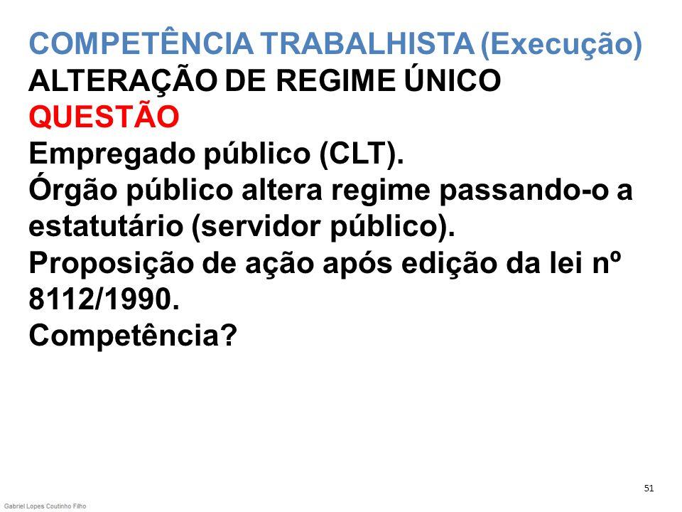 COMPETÊNCIA TRABALHISTA (Execução) ALTERAÇÃO DE REGIME ÚNICO QUESTÃO Empregado público (CLT). Órgão público altera regime passando-o a estatutário (se