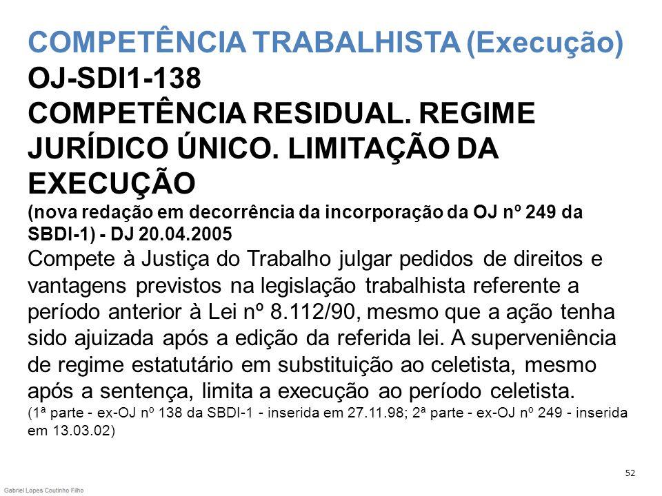 COMPETÊNCIA TRABALHISTA (Execução) OJ-SDI1-138 COMPETÊNCIA RESIDUAL. REGIME JURÍDICO ÚNICO. LIMITAÇÃO DA EXECUÇÃO (nova redação em decorrência da inco