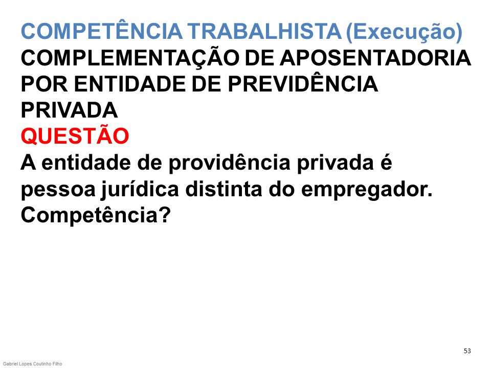 COMPETÊNCIA TRABALHISTA (Execução) COMPLEMENTAÇÃO DE APOSENTADORIA POR ENTIDADE DE PREVIDÊNCIA PRIVADA QUESTÃO A entidade de providência privada é pes