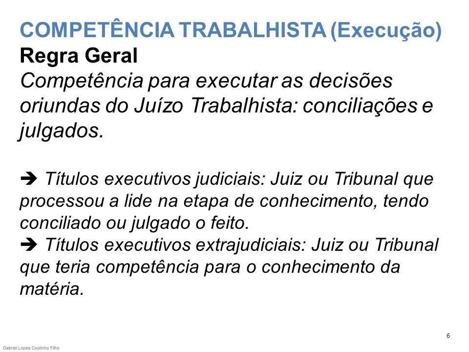 COMPETÊNCIA TRABALHISTA (Execução) Regra Geral Competência para executar as decisões oriundas do Juízo Trabalhista: conciliações e julgados. Títulos e