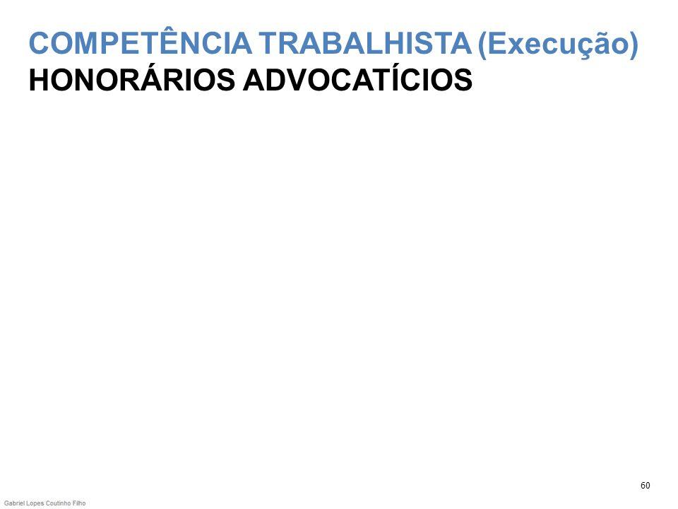 COMPETÊNCIA TRABALHISTA (Execução) HONORÁRIOS ADVOCATÍCIOS 60