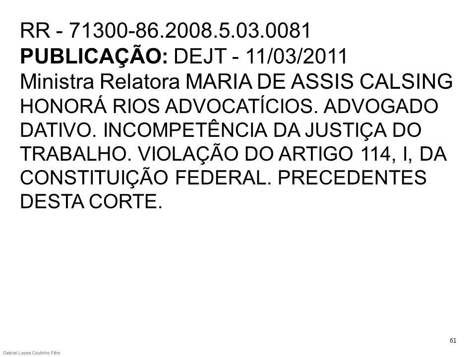 RR - 71300-86.2008.5.03.0081 PUBLICAÇÃO: DEJT - 11/03/2011 Ministra Relatora MARIA DE ASSIS CALSING HONORÁ RIOS ADVOCATÍCIOS. ADVOGADO DATIVO. INCOMPE