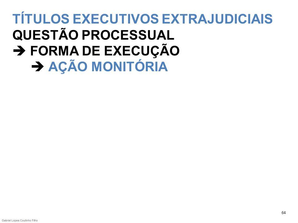 TÍTULOS EXECUTIVOS EXTRAJUDICIAIS QUESTÃO PROCESSUAL FORMA DE EXECUÇÃO AÇÃO MONITÓRIA 64