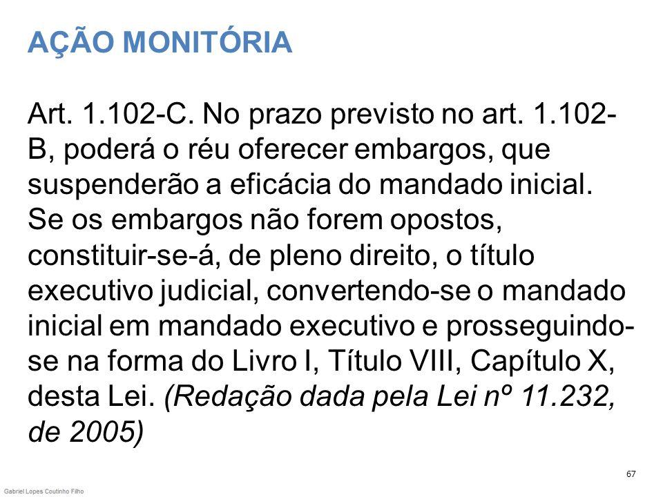 AÇÃO MONITÓRIA Art. 1.102-C. No prazo previsto no art. 1.102- B, poderá o réu oferecer embargos, que suspenderão a eficácia do mandado inicial. Se os