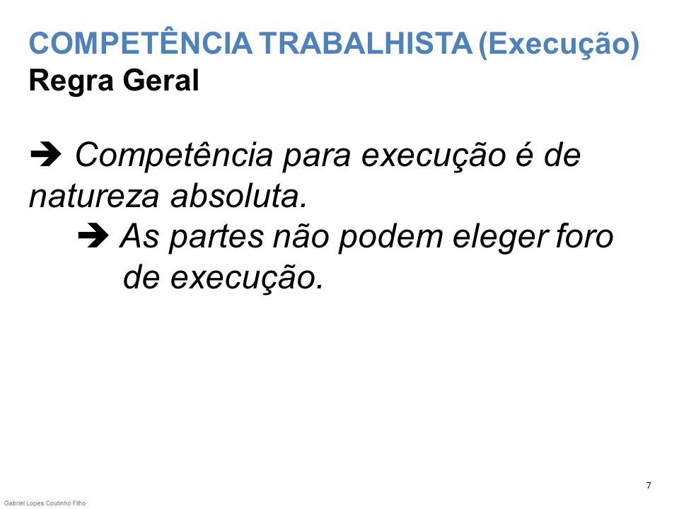 COMPETÊNCIA TRABALHISTA (Execução) Regra Geral Competência para execução é de natureza absoluta. As partes não podem eleger foro de execução. 7