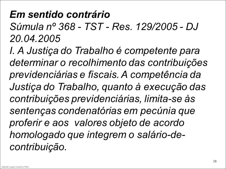 Em sentido contrário Súmula nº 368 - TST - Res. 129/2005 - DJ 20.04.2005 I. A Justiça do Trabalho é competente para determinar o recolhimento das cont