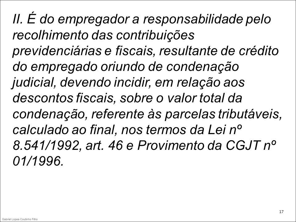 II. É do empregador a responsabilidade pelo recolhimento das contribuições previdenciárias e fiscais, resultante de crédito do empregado oriundo de co