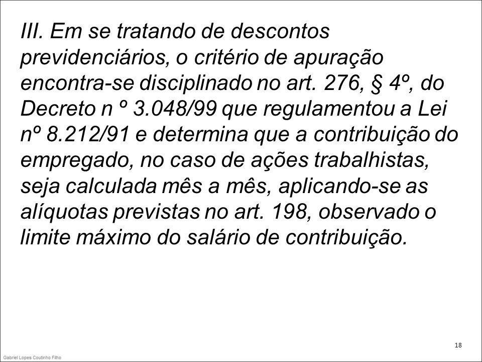 III. Em se tratando de descontos previdenciários, o critério de apuração encontra-se disciplinado no art. 276, § 4º, do Decreto n º 3.048/99 que regul