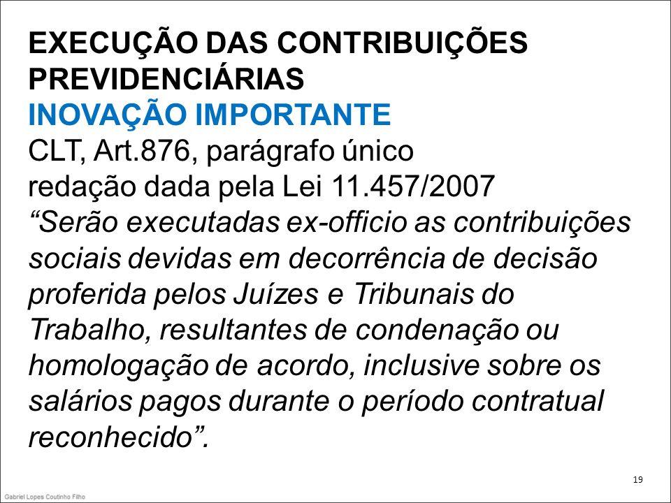 EXECUÇÃO DAS CONTRIBUIÇÕES PREVIDENCIÁRIAS INOVAÇÃO IMPORTANTE CLT, Art.876, parágrafo único redação dada pela Lei 11.457/2007 Serão executadas ex-off
