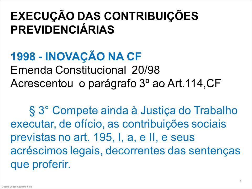 EXECUÇÃO DAS CONTRIBUIÇÕES PREVIDENCIÁRIAS 1998 - INOVAÇÃO NA CF Emenda Constitucional 20/98 Acrescentou o parágrafo 3º ao Art.114,CF § 3° Compete ain