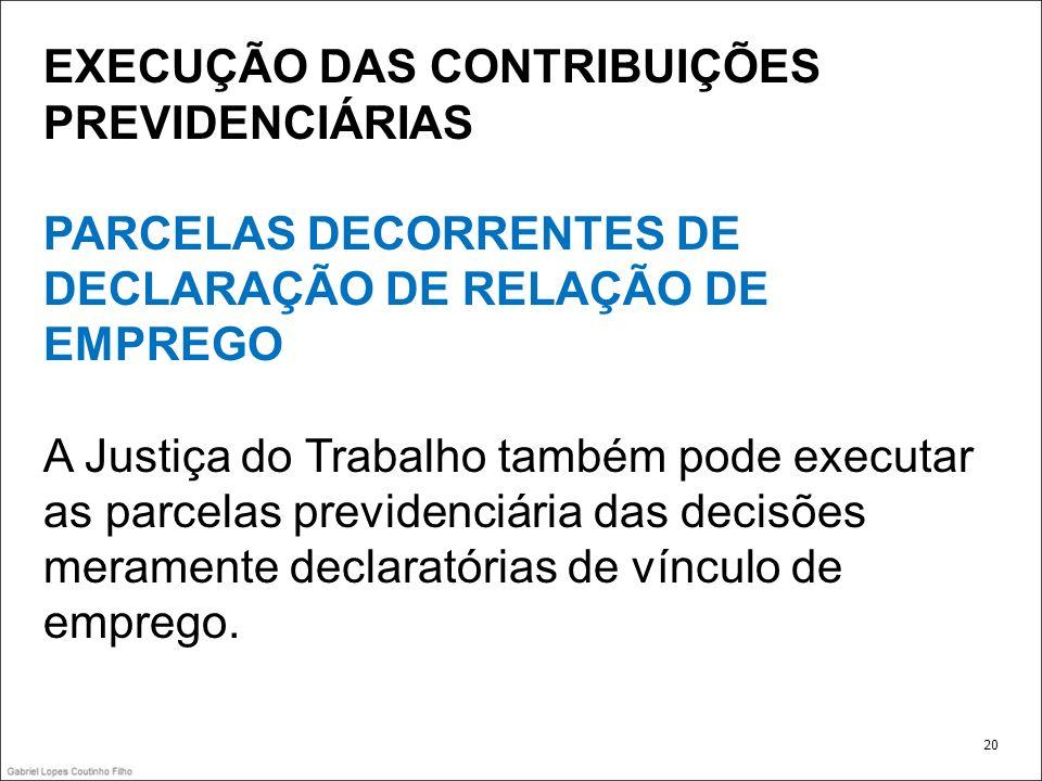 EXECUÇÃO DAS CONTRIBUIÇÕES PREVIDENCIÁRIAS PARCELAS DECORRENTES DE DECLARAÇÃO DE RELAÇÃO DE EMPREGO A Justiça do Trabalho também pode executar as parc