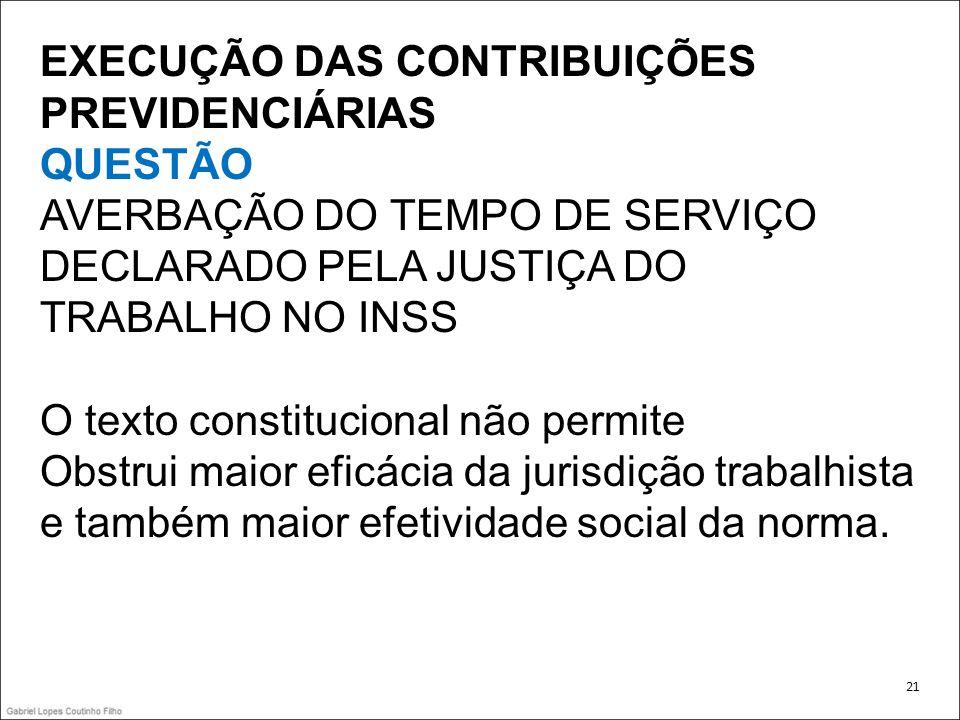 EXECUÇÃO DAS CONTRIBUIÇÕES PREVIDENCIÁRIAS QUESTÃO AVERBAÇÃO DO TEMPO DE SERVIÇO DECLARADO PELA JUSTIÇA DO TRABALHO NO INSS O texto constitucional não