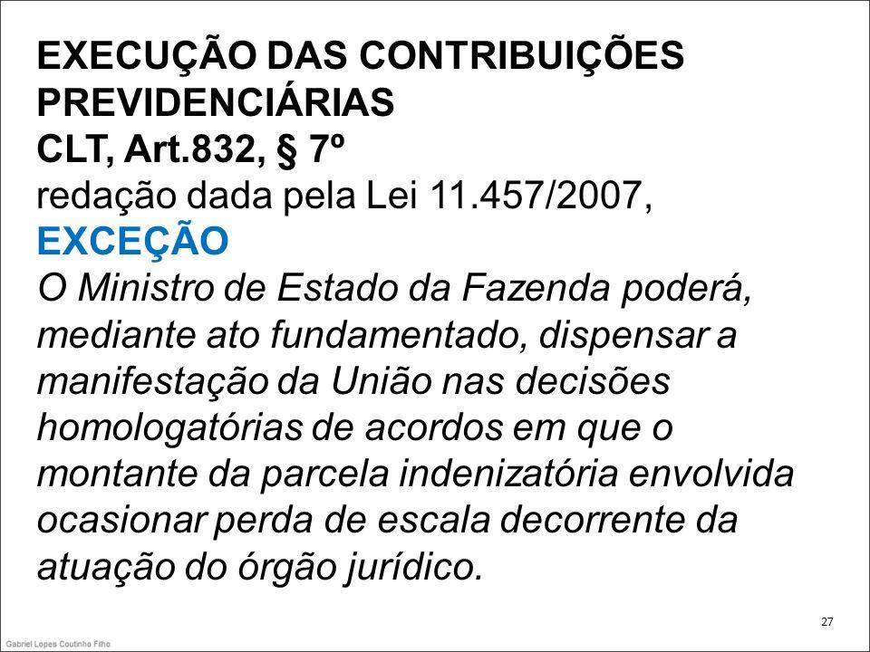 EXECUÇÃO DAS CONTRIBUIÇÕES PREVIDENCIÁRIAS CLT, Art.832, § 7º redação dada pela Lei 11.457/2007, EXCEÇÃO O Ministro de Estado da Fazenda poderá, media