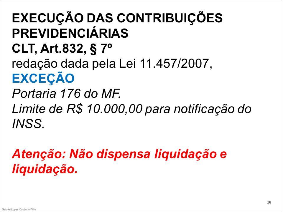EXECUÇÃO DAS CONTRIBUIÇÕES PREVIDENCIÁRIAS CLT, Art.832, § 7º redação dada pela Lei 11.457/2007, EXCEÇÃO Portaria 176 do MF. Limite de R$ 10.000,00 pa