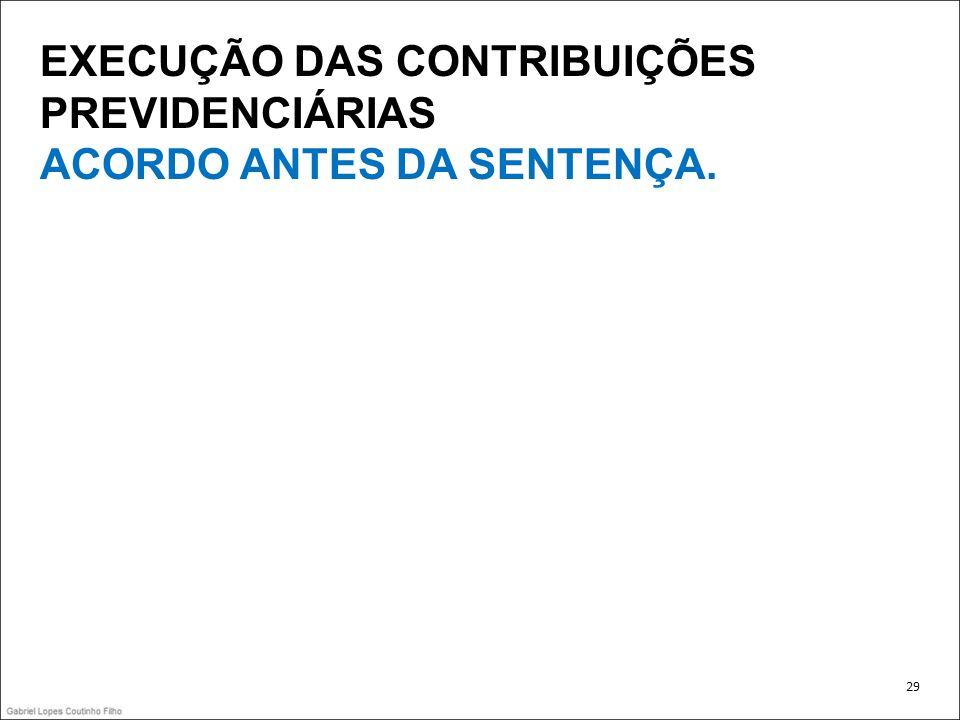 EXECUÇÃO DAS CONTRIBUIÇÕES PREVIDENCIÁRIAS ACORDO ANTES DA SENTENÇA. 29