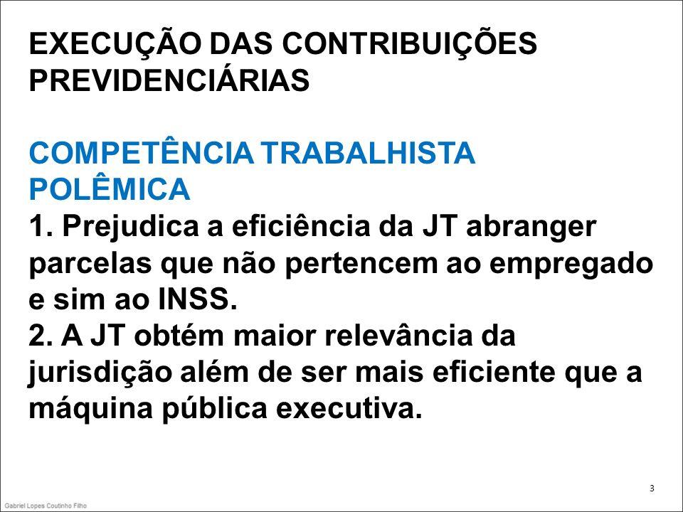 EXECUÇÃO DAS CONTRIBUIÇÕES PREVIDENCIÁRIAS COMPETÊNCIA TRABALHISTA POLÊMICA 1. Prejudica a eficiência da JT abranger parcelas que não pertencem ao emp