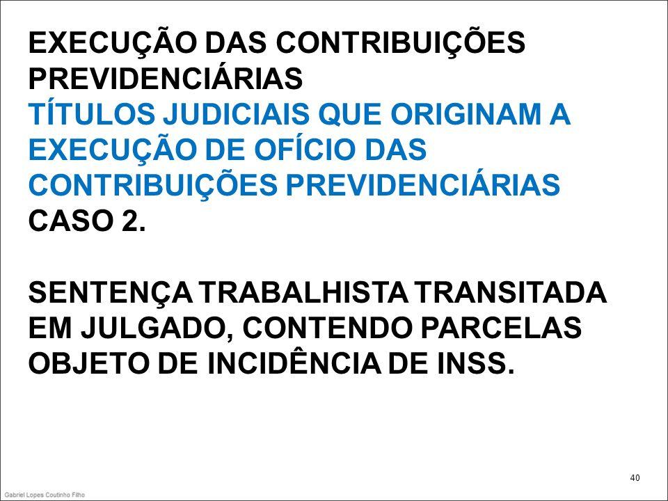 EXECUÇÃO DAS CONTRIBUIÇÕES PREVIDENCIÁRIAS TÍTULOS JUDICIAIS QUE ORIGINAM A EXECUÇÃO DE OFÍCIO DAS CONTRIBUIÇÕES PREVIDENCIÁRIAS CASO 2. SENTENÇA TRAB